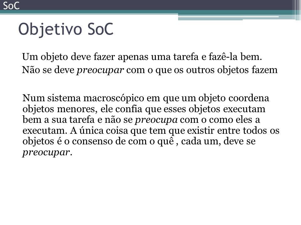 Objetivo SoC Um objeto deve fazer apenas uma tarefa e fazê-la bem. Não se deve preocupar com o que os outros objetos fazem SoC Num sistema macroscópic