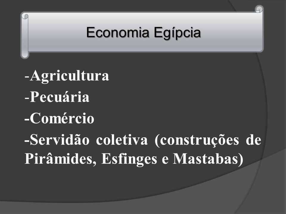 -Agricultura -Pecuária -Comércio -Servidão coletiva (construções de Pirâmides, Esfinges e Mastabas) Economia Egípcia