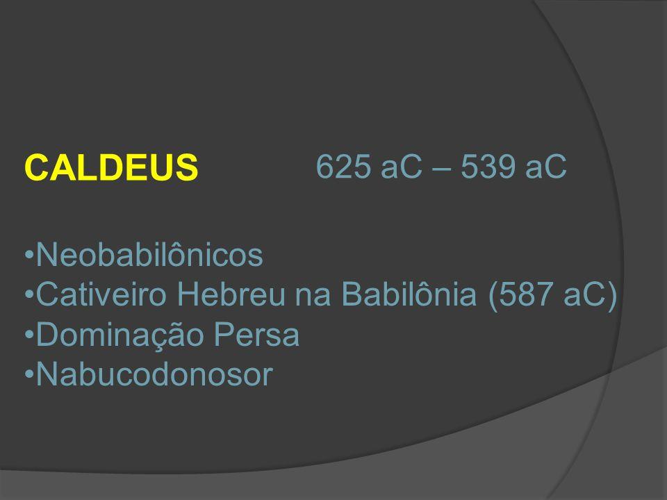 CALDEUS 625 aC – 539 aC Neobabilônicos Cativeiro Hebreu na Babilônia (587 aC) Dominação Persa Nabucodonosor