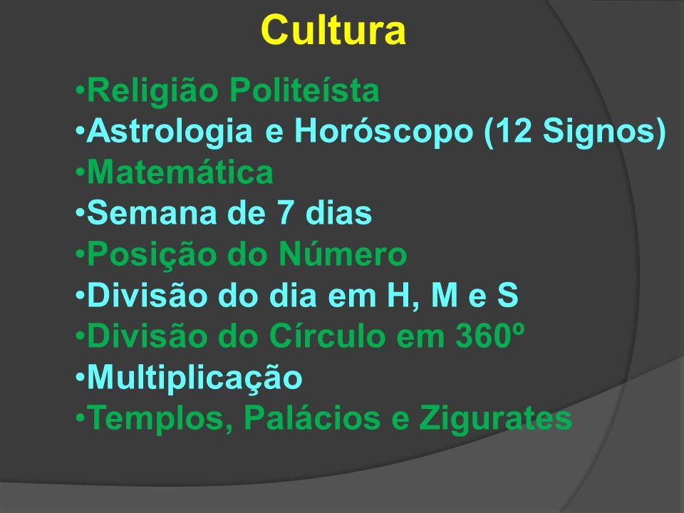 Cultura Religião Politeísta Astrologia e Horóscopo (12 Signos) Matemática Semana de 7 dias Posição do Número Divisão do dia em H, M e S Divisão do Círculo em 360º Multiplicação Templos, Palácios e Zigurates