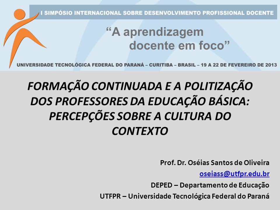 FORMAÇÃO CONTINUADA E A POLITIZAÇÃO DOS PROFESSORES DA EDUCAÇÃO BÁSICA: PERCEPÇÕES SOBRE A CULTURA DO CONTEXTO Prof. Dr. Oséias Santos de Oliveira ose
