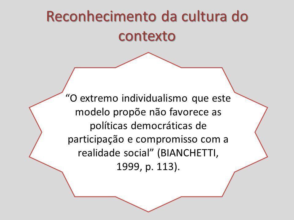 Reconhecimento da cultura do contexto O extremo individualismo que este modelo propõe não favorece as políticas democráticas de participação e comprom