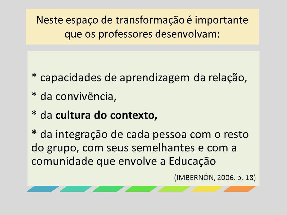 Neste espaço de transformação é importante que os professores desenvolvam: * capacidades de aprendizagem da relação, * da convivência, * da cultura do