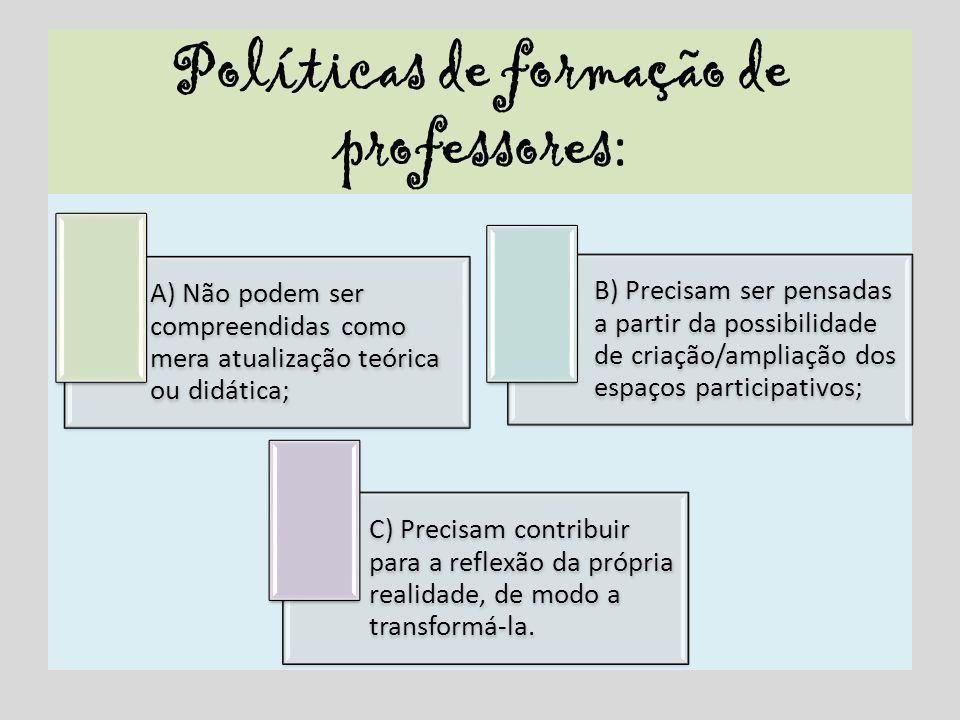 Políticas de formação de professores : A) Não podem ser compreendidas como mera atualização teórica ou didática; B) Precisam ser pensadas a partir da
