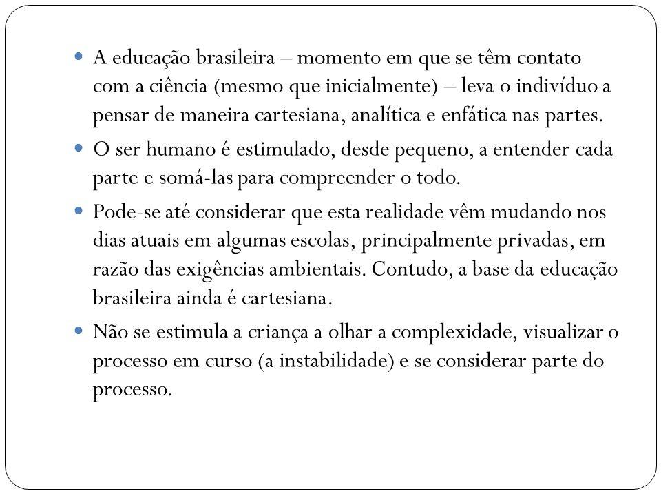A educação brasileira – momento em que se têm contato com a ciência (mesmo que inicialmente) – leva o indivíduo a pensar de maneira cartesiana, analít