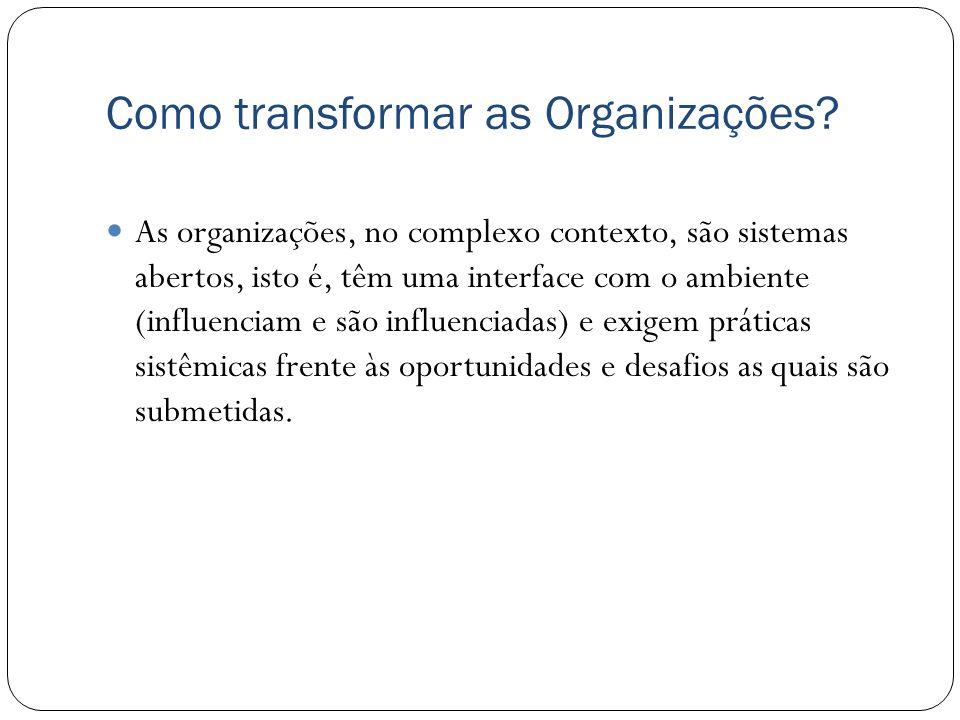 Como transformar as Organizações? As organizações, no complexo contexto, são sistemas abertos, isto é, têm uma interface com o ambiente (influenciam e