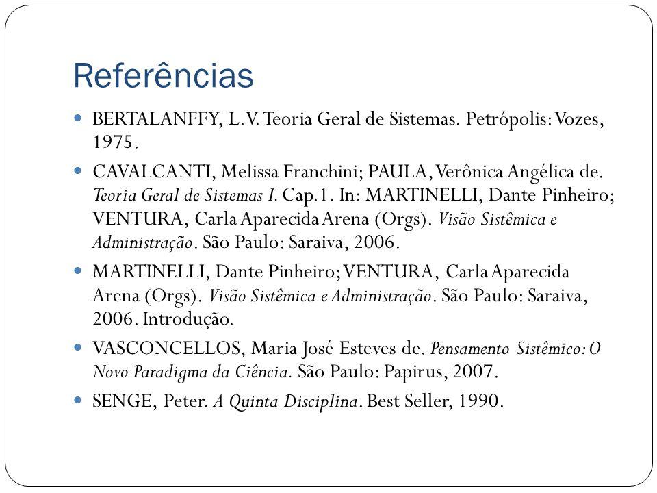 Referências BERTALANFFY, L.V. Teoria Geral de Sistemas. Petrópolis: Vozes, 1975. CAVALCANTI, Melissa Franchini; PAULA, Verônica Angélica de. Teoria Ge