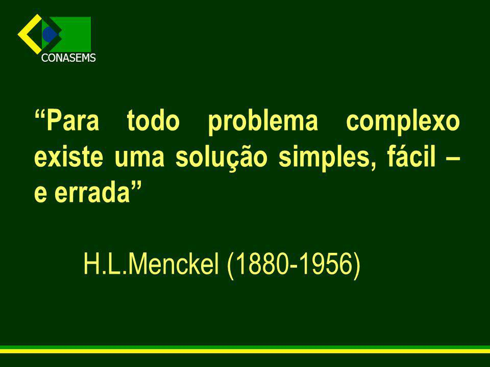 CONASEMS Para todo problema complexo existe uma solução simples, fácil – e errada H.L.Menckel (1880-1956)