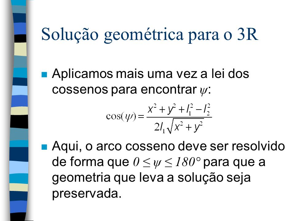 Solução geométrica para o 3R Aplicamos mais uma vez a lei dos cossenos para encontrar ψ : Aqui, o arco cosseno deve ser resolvido de forma que 0 ψ 180