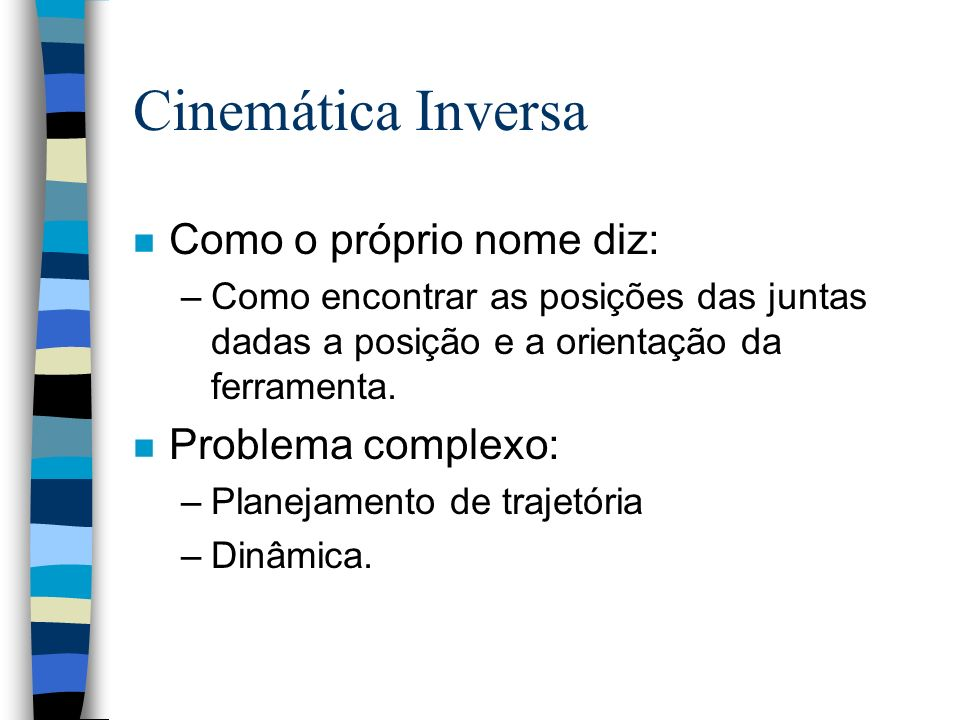 Cinemática Inversa nWe do inverse kinematics unwittingly, our eyes can determine where an object is in 3D space, and our sub-sub-conscious can figure out the variables required to move our hand to that position