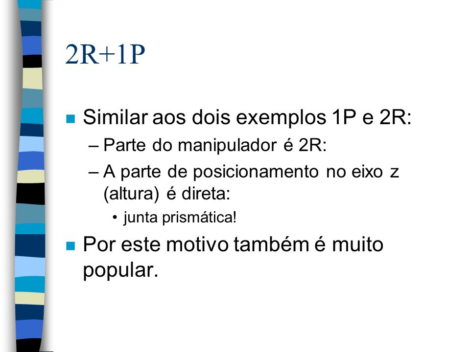 2R+1P n Similar aos dois exemplos 1P e 2R: –Parte do manipulador é 2R: –A parte de posicionamento no eixo z (altura) é direta: junta prismática! n Por