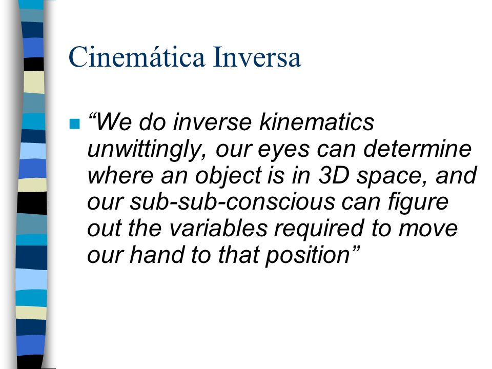 Cinemática Inversa nWe do inverse kinematics unwittingly, our eyes can determine where an object is in 3D space, and our sub-sub-conscious can figure