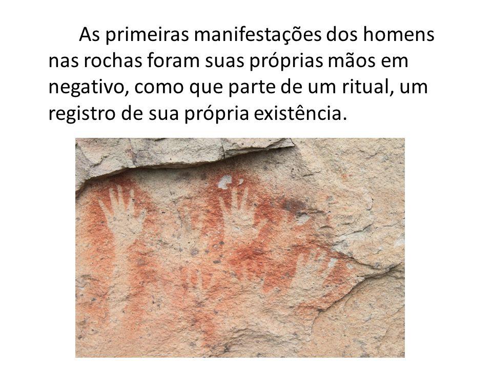 As primeiras manifestações dos homens nas rochas foram suas próprias mãos em negativo, como que parte de um ritual, um registro de sua própria existên