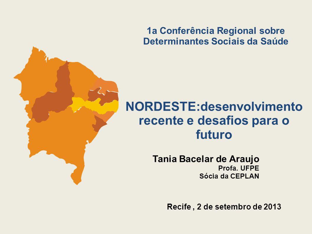 Recife, 2 de setembro de 2013 NORDESTE:desenvolvimento recente e desafios para o futuro Tania Bacelar de Araujo Profa. UFPE Sócia da CEPLAN 1a Conferê