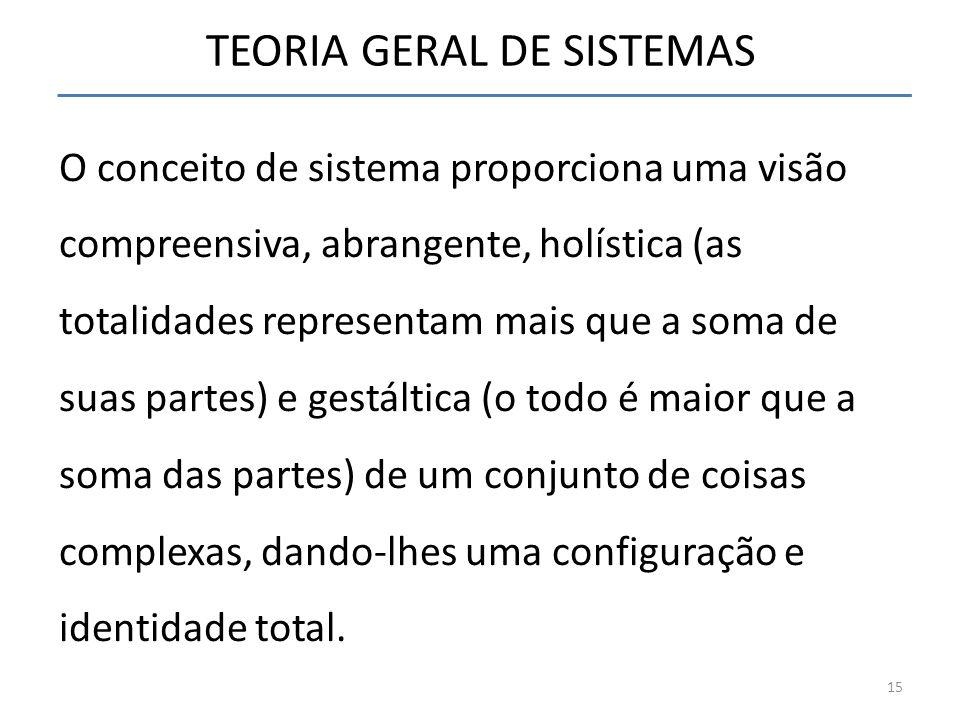 TEORIA GERAL DE SISTEMAS O conceito de sistema proporciona uma visão compreensiva, abrangente, holística (as totalidades representam mais que a soma d