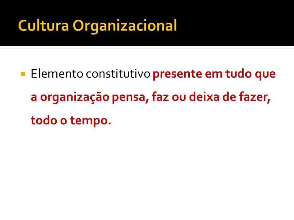 Elemento constitutivo presente em tudo que a organização pensa, faz ou deixa de fazer, todo o tempo.