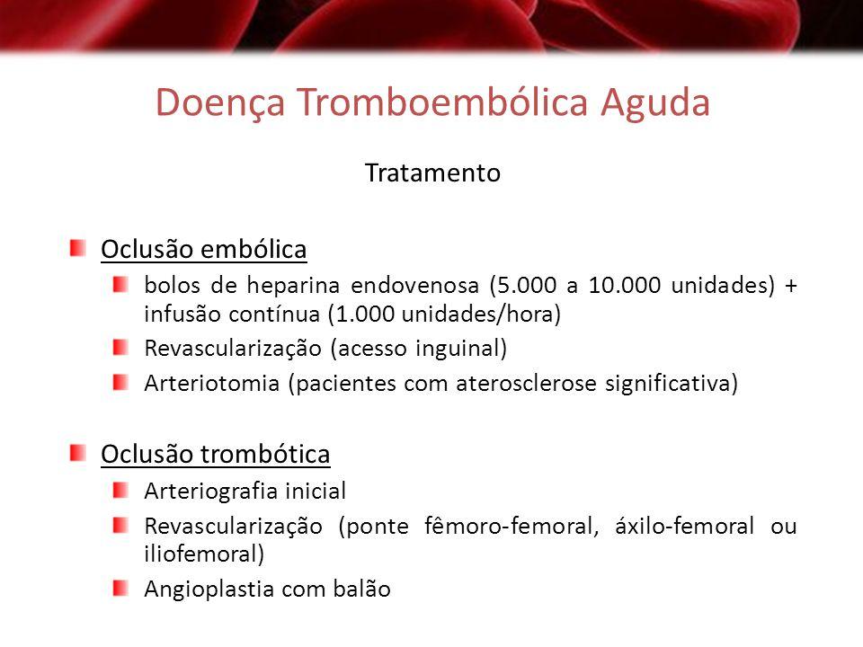Doença Tromboembólica Aguda Tratamento Oclusão embólica bolos de heparina endovenosa (5.000 a 10.000 unidades) + infusão contínua (1.000 unidades/hora
