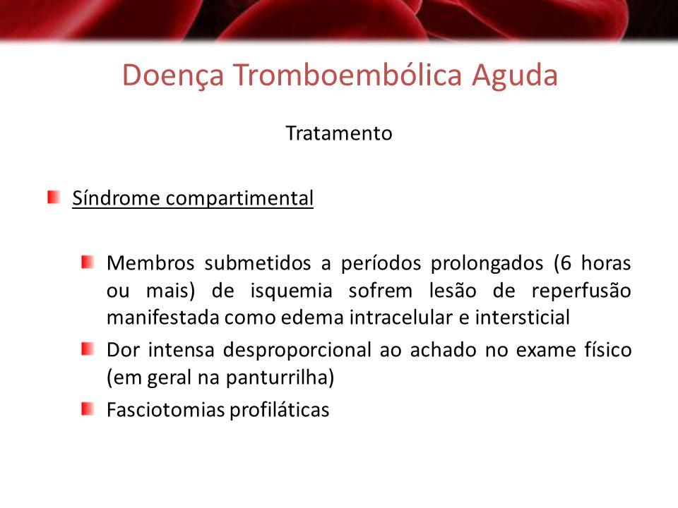 Doença Tromboembólica Aguda Tratamento Síndrome compartimental Membros submetidos a períodos prolongados (6 horas ou mais) de isquemia sofrem lesão de