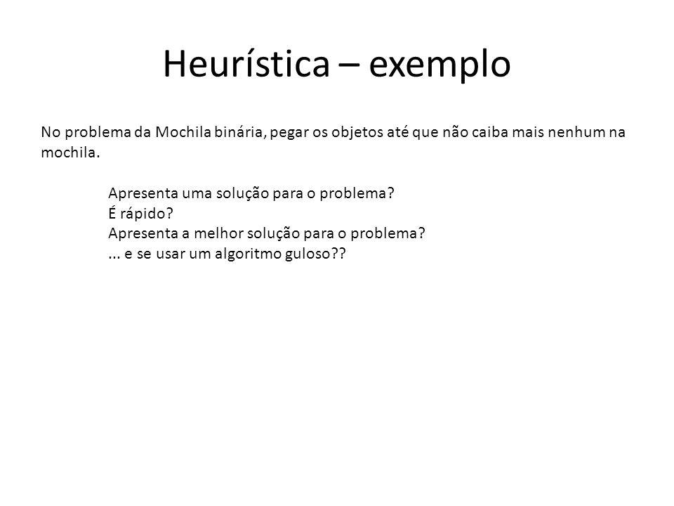 Heurística – exemplo No problema da Mochila binária, pegar os objetos até que não caiba mais nenhum na mochila. Apresenta uma solução para o problema?