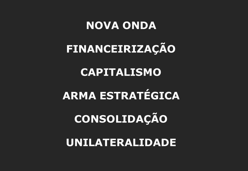 NOVA ONDA FINANCEIRIZAÇÃO CAPITALISMO ARMA ESTRATÉGICA CONSOLIDAÇÃO UNILATERALIDADE