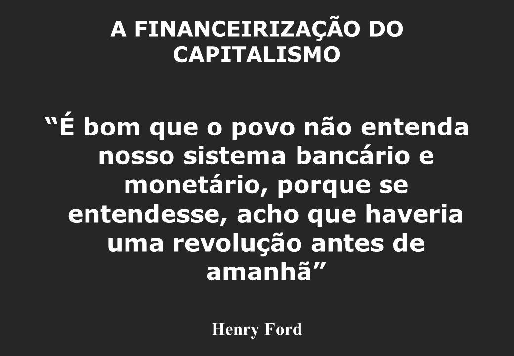 A FINANCEIRIZAÇÃO DO CAPITALISMO É bom que o povo não entenda nosso sistema bancário e monetário, porque se entendesse, acho que haveria uma revolução