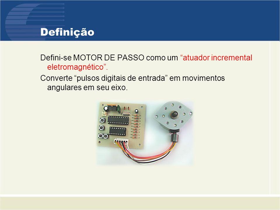 Definição Defini-se MOTOR DE PASSO como um atuador incremental eletromagnético. Converte pulsos digitais de entrada em movimentos angulares em seu eix