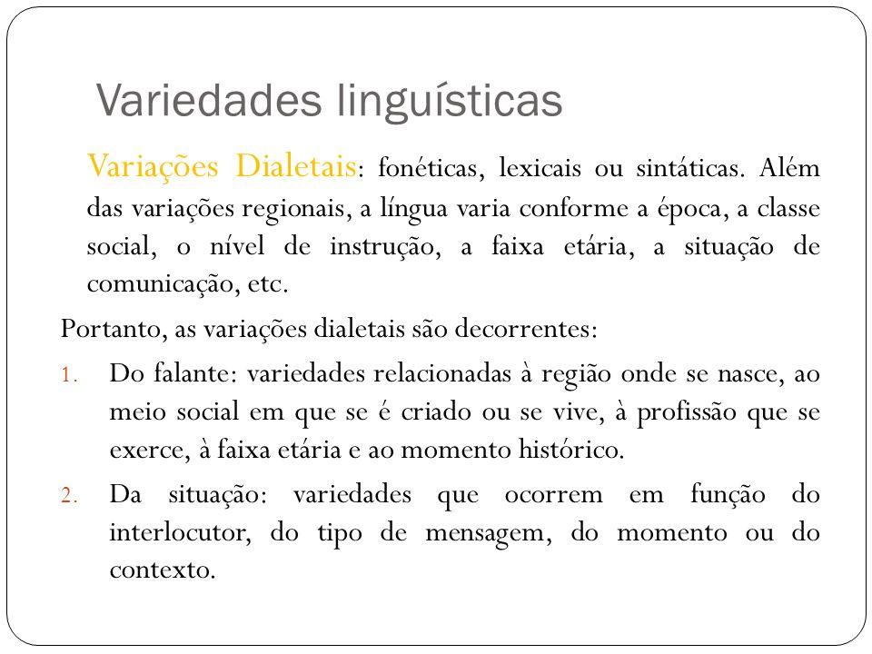 Variedades linguísticas Variações Dialetais : fonéticas, lexicais ou sintáticas. Além das variações regionais, a língua varia conforme a época, a clas