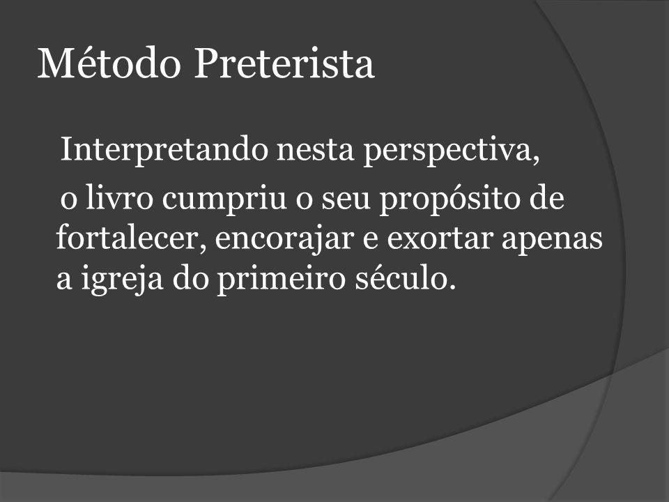 Método Preterista Interpretando nesta perspectiva, o livro cumpriu o seu propósito de fortalecer, encorajar e exortar apenas a igreja do primeiro século.