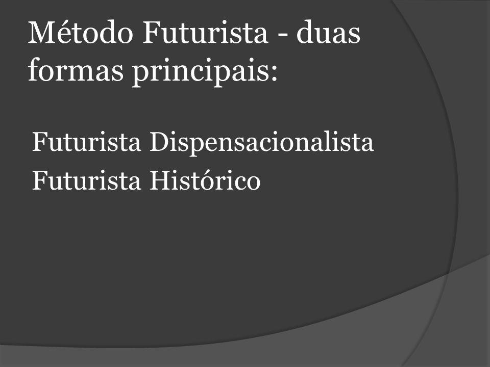 Método Futurista - duas formas principais: Futurista Dispensacionalista Futurista Histórico