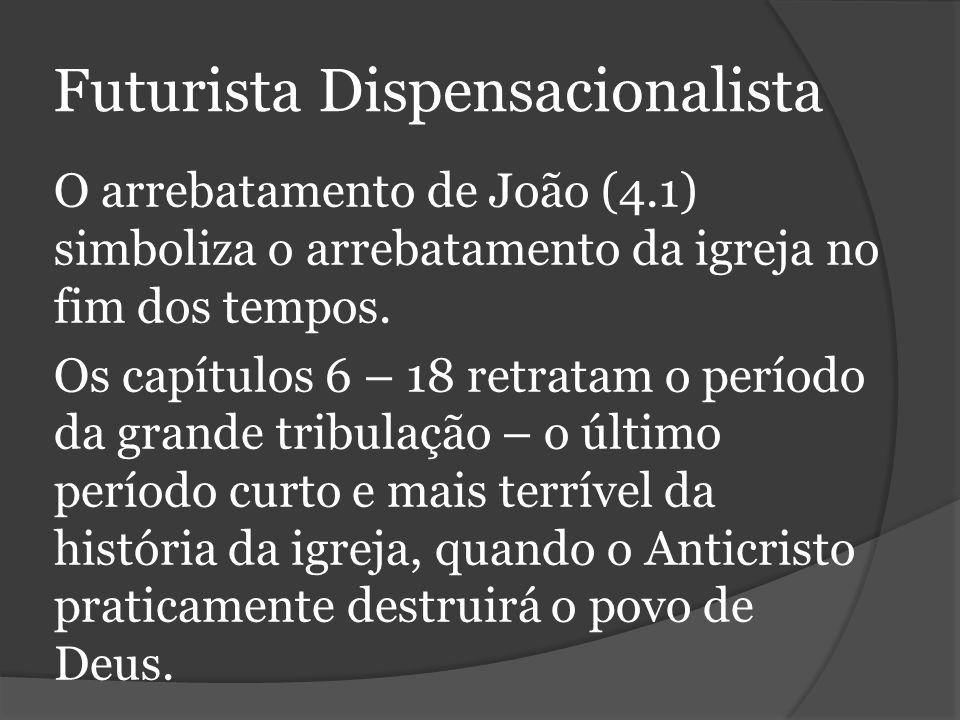Futurista Dispensacionalista O arrebatamento de João (4.1) simboliza o arrebatamento da igreja no fim dos tempos.