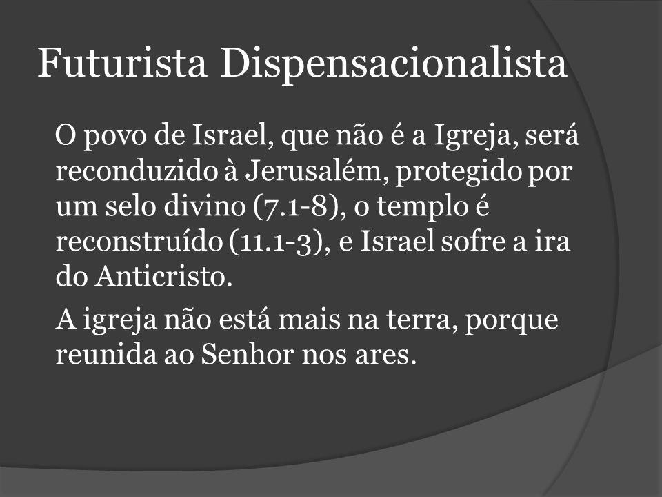 Futurista Dispensacionalista O povo de Israel, que não é a Igreja, será reconduzido à Jerusalém, protegido por um selo divino (7.1-8), o templo é reconstruído (11.1-3), e Israel sofre a ira do Anticristo.