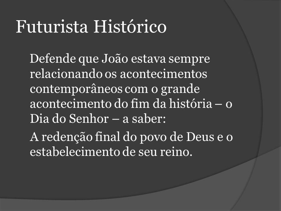 Futurista Histórico Defende que João estava sempre relacionando os acontecimentos contemporâneos com o grande acontecimento do fim da história – o Dia do Senhor – a saber: A redenção final do povo de Deus e o estabelecimento de seu reino.