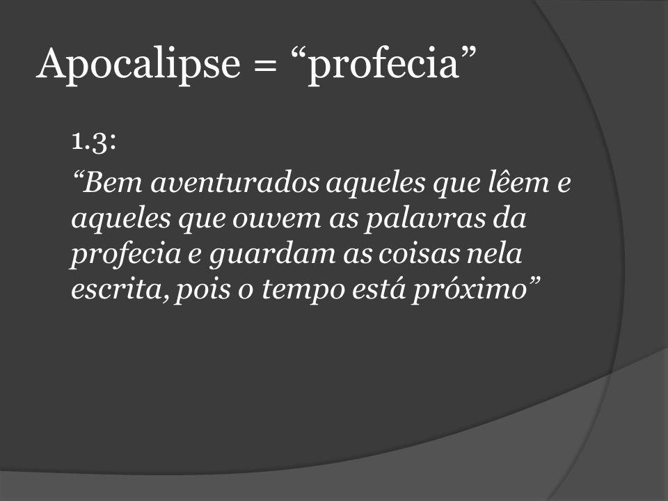 Apocalipse = profecia 1.3: Bem aventurados aqueles que lêem e aqueles que ouvem as palavras da profecia e guardam as coisas nela escrita, pois o tempo está próximo
