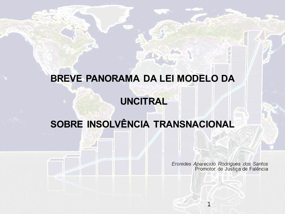 BREVE PANORAMA DA LEI MODELO DA UNCITRAL SOBRE INSOLVÊNCIA TRANSNACIONAL Eronides Aparecido Rodrigues dos Santos Promotor de Justiça de Falência 1