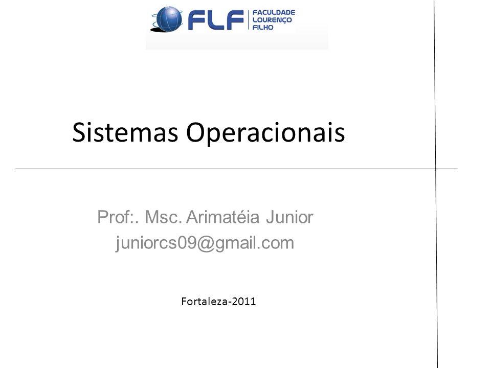 Sistemas Operacionais Prof:. Msc. Arimatéia Junior juniorcs09@gmail.com Fortaleza-2011
