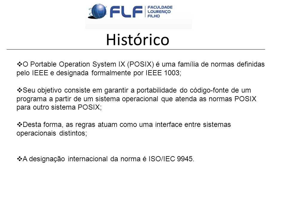 O Portable Operation System IX (POSIX) é uma família de normas definidas pelo IEEE e designada formalmente por IEEE 1003; Seu objetivo consiste em gar
