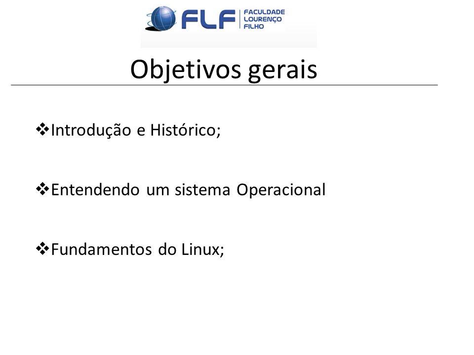 Objetivos gerais Introdução e Histórico; Entendendo um sistema Operacional Fundamentos do Linux;