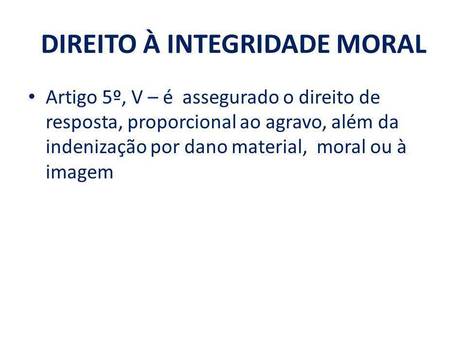 DIREITO À INTEGRIDADE MORAL Artigo 5º, V – é assegurado o direito de resposta, proporcional ao agravo, além da indenização por dano material, moral ou