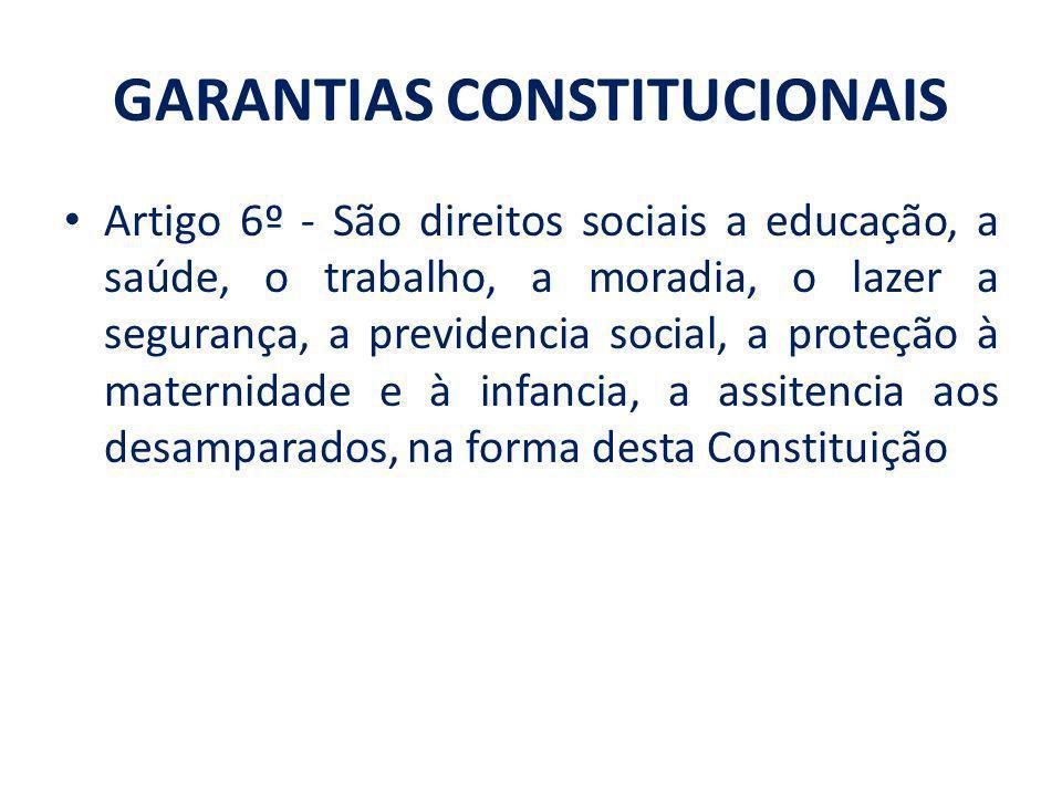 GARANTIAS CONSTITUCIONAIS Artigo 6º - São direitos sociais a educação, a saúde, o trabalho, a moradia, o lazer a segurança, a previdencia social, a pr