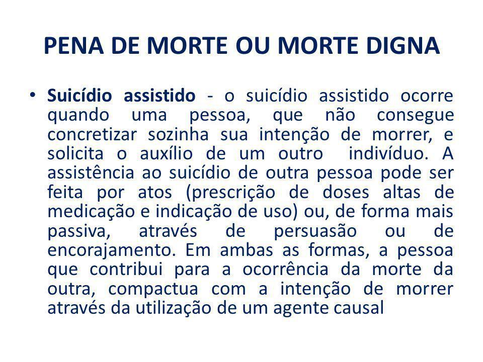PENA DE MORTE OU MORTE DIGNA Suicídio assistido - o suicídio assistido ocorre quando uma pessoa, que não consegue concretizar sozinha sua intenção de