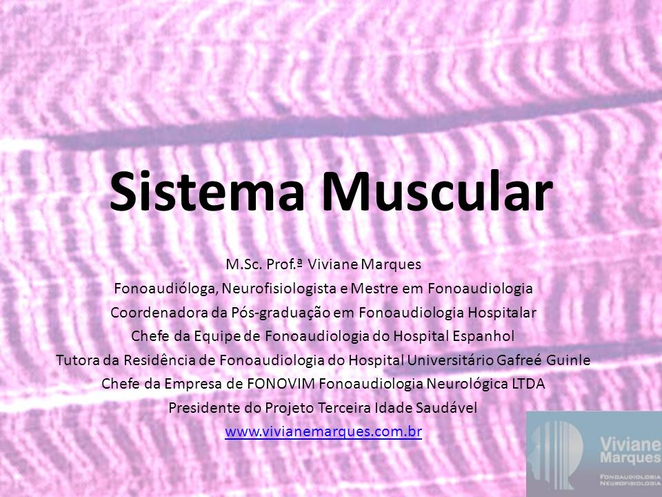 Sistema Muscular M.Sc. Prof.ª Viviane Marques Fonoaudióloga, Neurofisiologista e Mestre em Fonoaudiologia Coordenadora da Pós-graduação em Fonoaudiolo