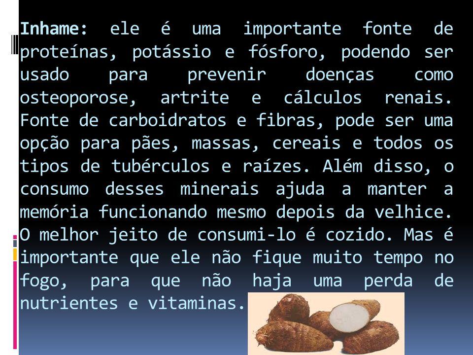 Inhame: ele é uma importante fonte de proteínas, potássio e fósforo, podendo ser usado para prevenir doenças como osteoporose, artrite e cálculos renais.