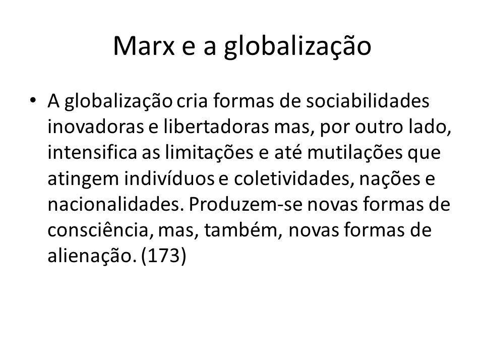 Marx e a globalização A globalização cria formas de sociabilidades inovadoras e libertadoras mas, por outro lado, intensifica as limitações e até muti