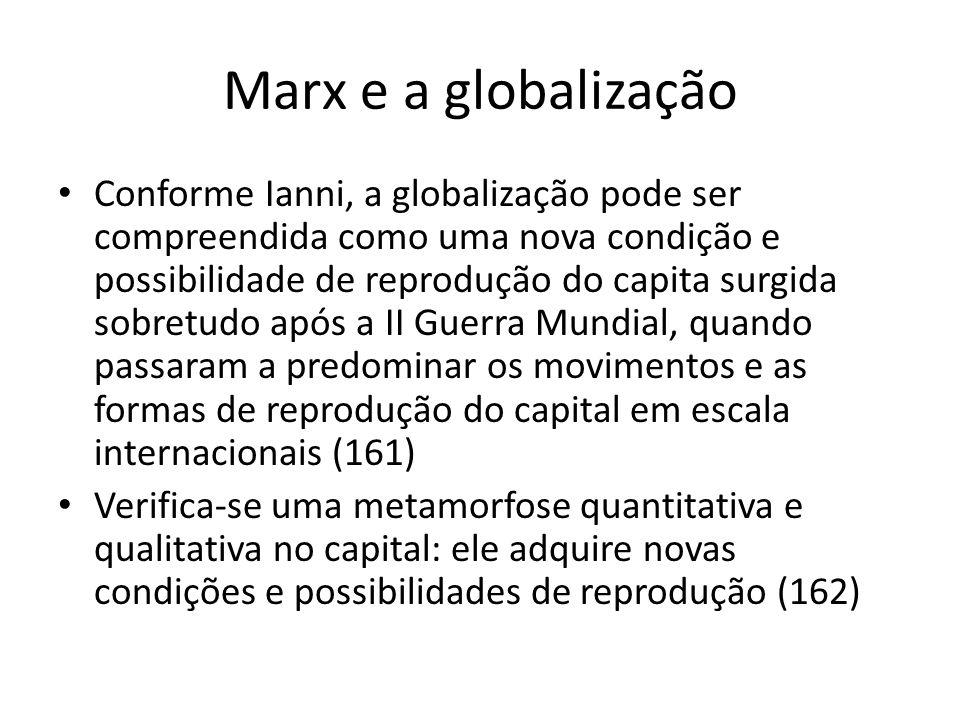 Marx e a globalização Conforme Ianni, a globalização pode ser compreendida como uma nova condição e possibilidade de reprodução do capita surgida sobr