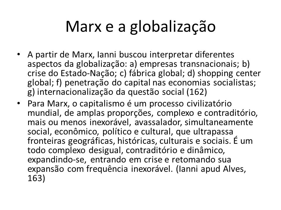 Marx e a globalização A partir de Marx, Ianni buscou interpretar diferentes aspectos da globalização: a) empresas transnacionais; b) crise do Estado-N