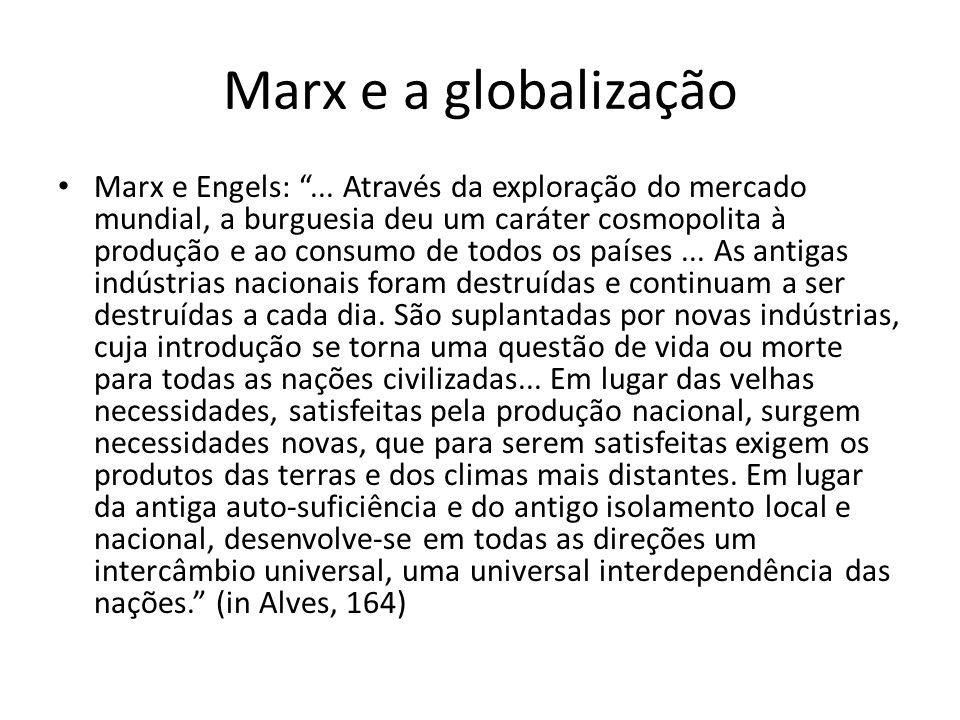 Marx e a globalização Marx e Engels:... Através da exploração do mercado mundial, a burguesia deu um caráter cosmopolita à produção e ao consumo de to