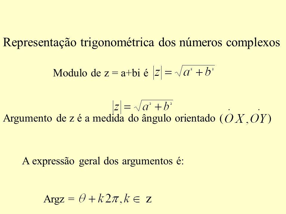 Representação trigonométrica dos números complexos Modulo de z = a+bi é Argumento de z é a medida do ângulo orientado ( ) A expressão geral dos argume