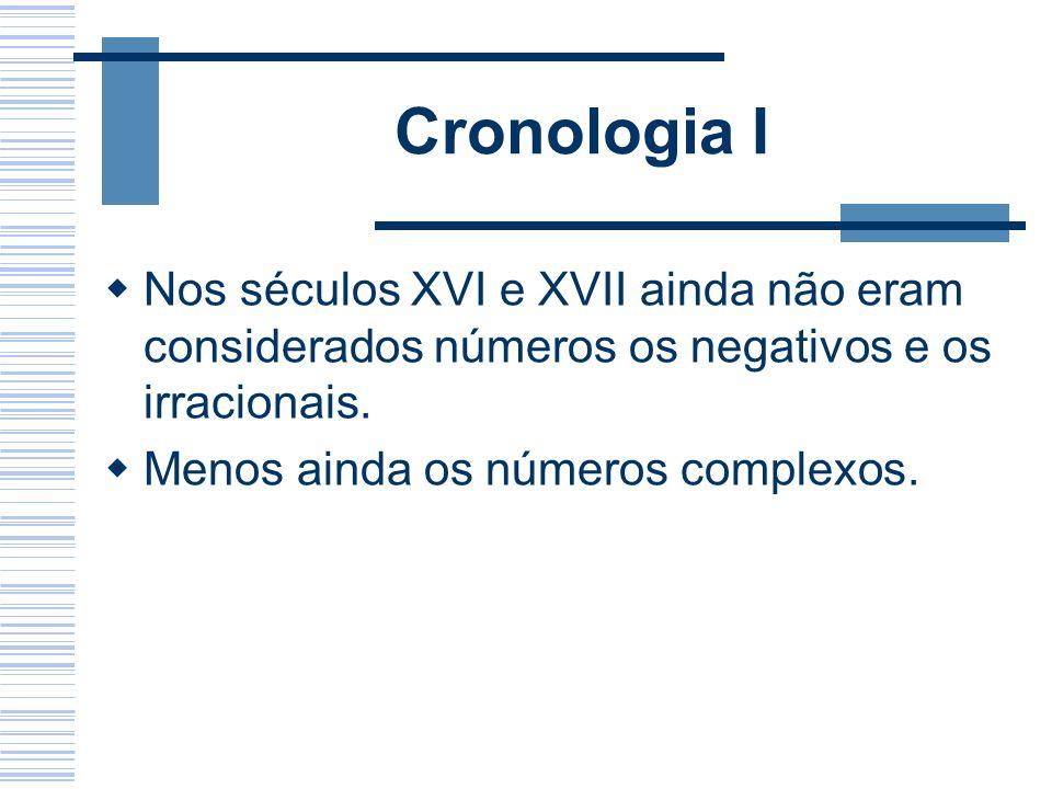 Cronologia I Nos séculos XVI e XVII ainda não eram considerados números os negativos e os irracionais. Menos ainda os números complexos.