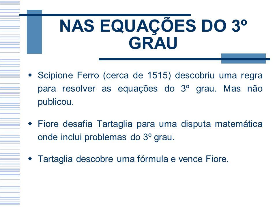 NAS EQUAÇÕES DO 3º GRAU Scipione Ferro (cerca de 1515) descobriu uma regra para resolver as equações do 3º grau. Mas não publicou. Fiore desafia Tarta
