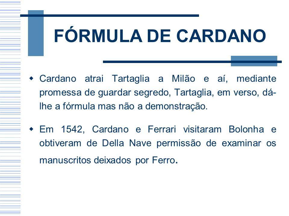 FÓRMULA DE CARDANO Cardano atrai Tartaglia a Milão e aí, mediante promessa de guardar segredo, Tartaglia, em verso, dá- lhe a fórmula mas não a demons